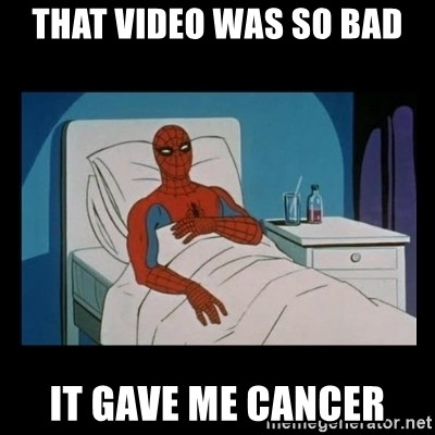 it gave me cancer - That video was so bad it gave me cancer