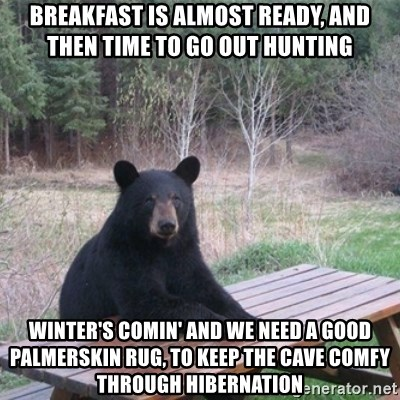 Patient Bear - breakfast is almost ready, and then time to go out hunting winter's comin' and we need a good palmerskin rug, to keep the cave comfy through hibernation