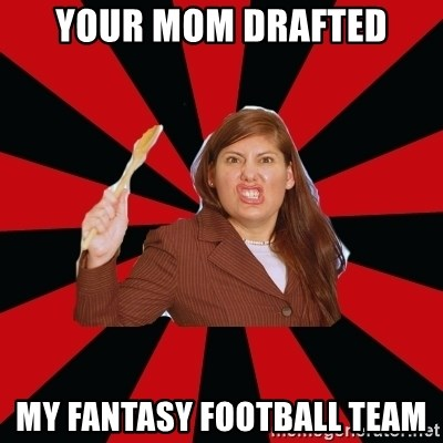 Angry Mom - YOUR MOM DRAFTED MY FANTASY FOOTBALL TEAM