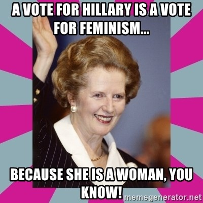 Margaret Thatcher - A vote for Hillary is a vote for feminism... because she is a woman, you know!