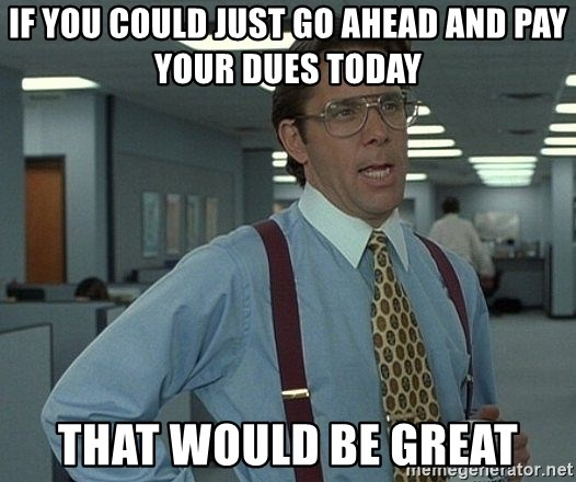 That'd be great guy - If you could just go ahead and pay your dues today that would be great