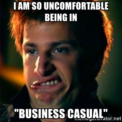 """Jizzt in my pants - I am so uncomfortable being in """"business casual"""""""