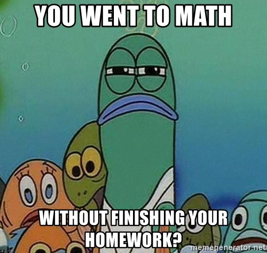 you went to math without finishing your homework? - Serious Fish ...