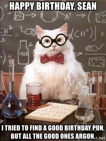 Chemistry Cat - Happy Birthday, Sean I tried to find a good birthday pun, but all the good ones argon.