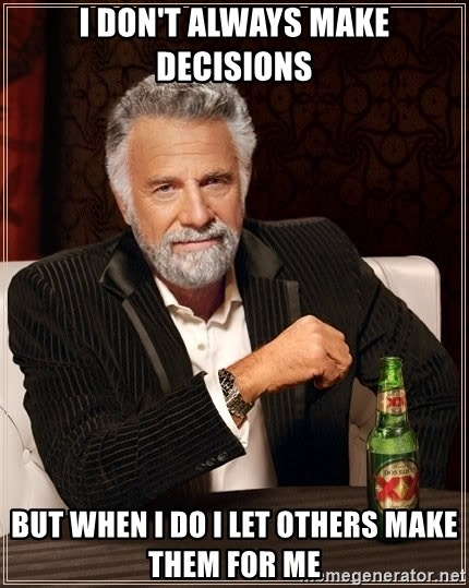 The Most Interesting Man In The World - I don't always make decisions but when I do i let others make them for me