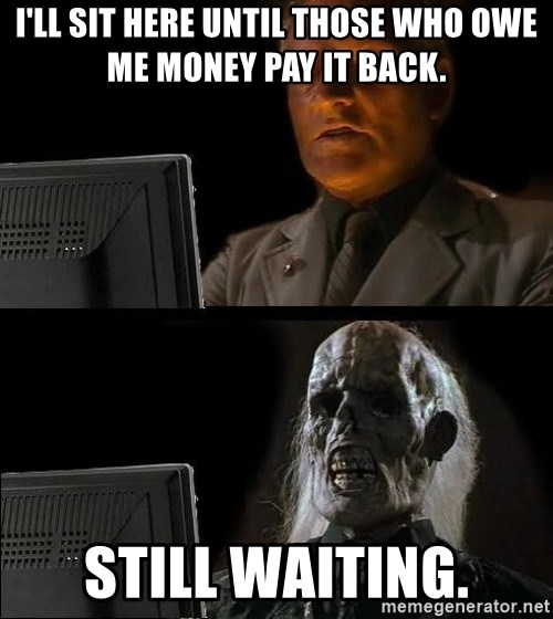 Waiting For - I'll sit here until those who owe me money pay it back. Still waiting.