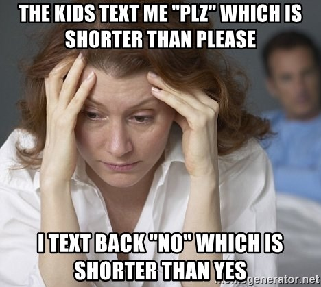 """Single Mom - The kids text me """"plz"""" which is shorter than please I text back """"no"""" which is shorter than yes"""