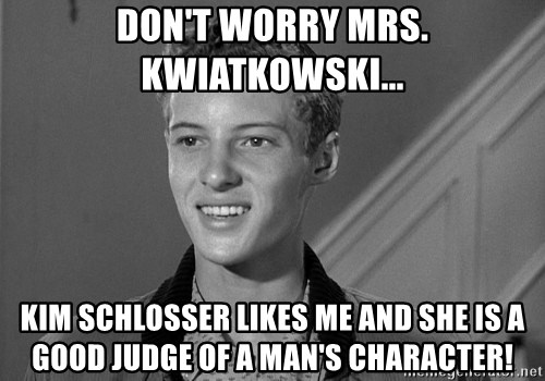 Eddie Haskell - Don't worry Mrs. Kwiatkowski... Kim Schlosser likes me and she is a good judge of a man's character!