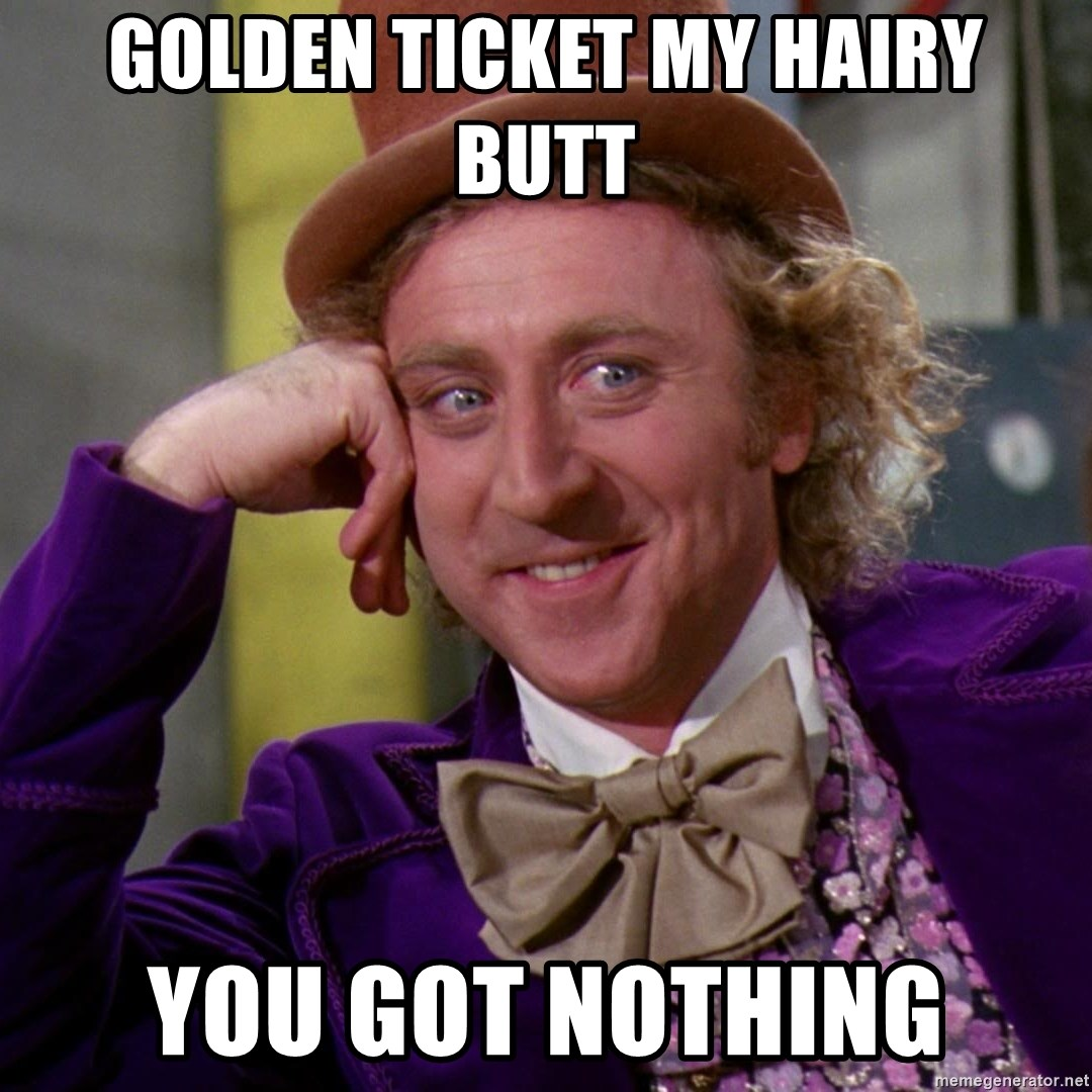 golden ticket my hairy butt you got nothing - Willy Wonka | Meme