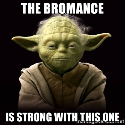 ProYodaAdvice - The Bromance Is strong with this one