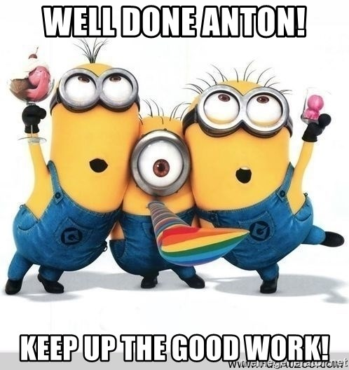 Well done Anton! Keep up the good work! - Minions ...