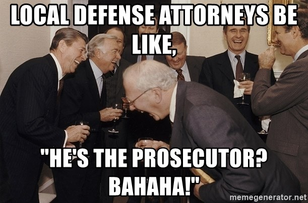 Local Defense Attorneys Be Like He S The Prosecutor Bahaha