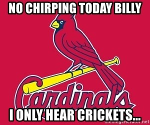 st. louis Cardinals - No Chirping Today Billy I only hear crickets...