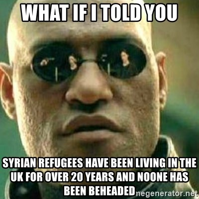 What If I Told You - what if i told you syrian refugees have been living in the uk for over 20 years and noone has been beheaded