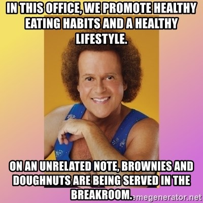 Richard Simmons - in this office, we promote healthy eating habits and a healthy lifestyle. on an unrelated note, brownies and doughnuts are being served in the breakroom.