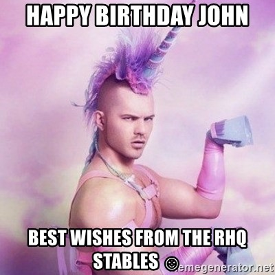 Unicorn man  - Happy Birthday John Best wishes from the rhq stables ☺
