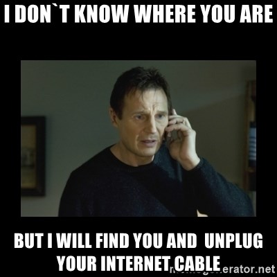 I will find you and kill you - I don`t know where you are But i will find you and  unplug your internet cable