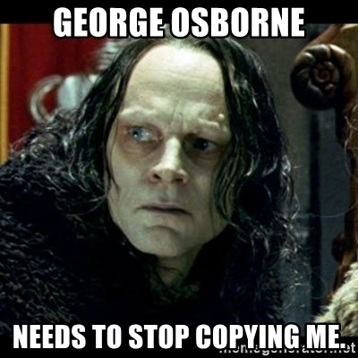 Grima Wormtongue - George Osborne Needs to stop copying me.