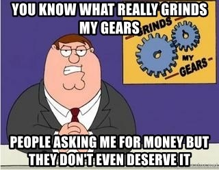 Grinds My Gears Peter Griffin - you know what really grinds my gears  people asking me for money but they don't even deserve it