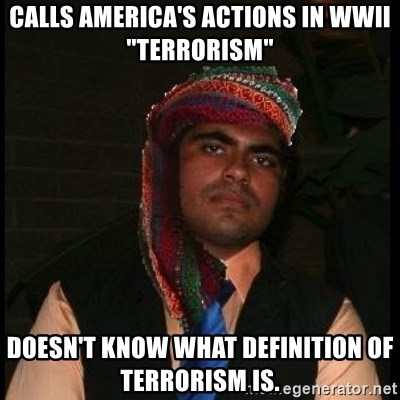 "Scumbag Muslim - calls america's actions in wwii ""terrorism"" doesn't know what definition of terrorism is."
