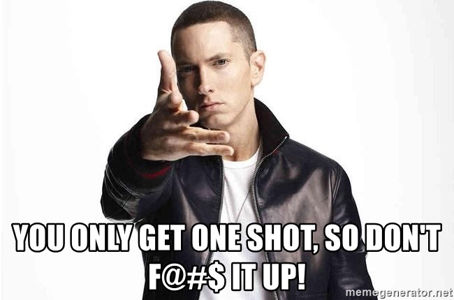 eminem exclusive - You only get one shot, so don't f@#$ it up!