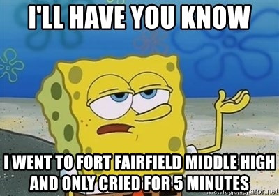 I'll have you know - I'll have you know i went to fort fairfield middle high and only cried for 5 minutes