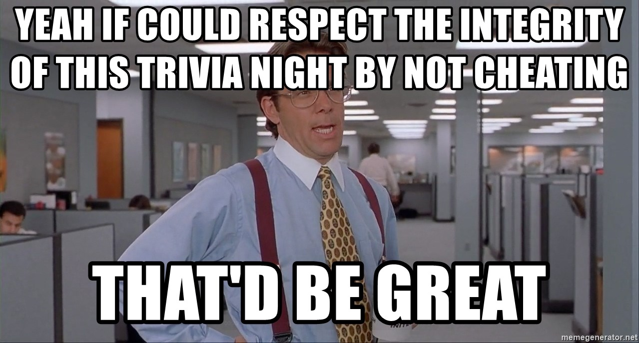 yeah if could respect the integrity of this trivia night by not