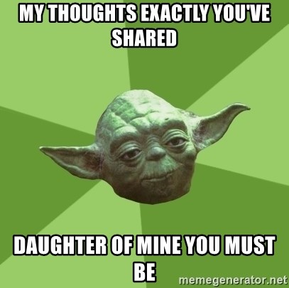 Advice Yoda Gives - my thoughts exactly you've shared daughter of mine you must be