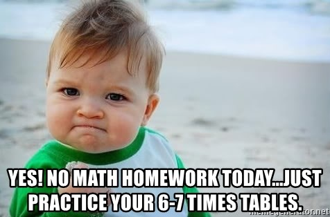 Yes! No math homework today...just practice your 6-7 times tables ...