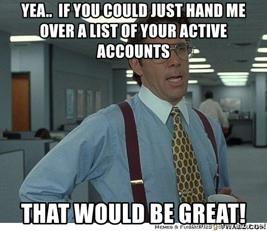 That would be great - Yea..  if you could just hand me over a list of your active accounts that would be great!
