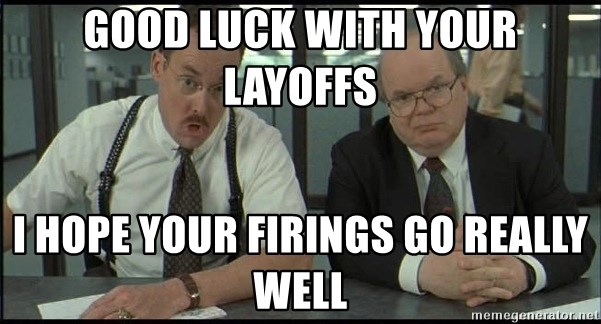 Office space - Good luck with your layoffs I hope your firings go really well