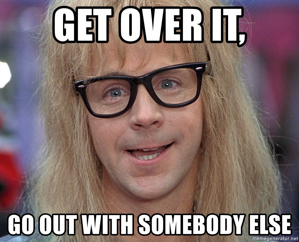 Waynes World Garth - Get over it, Go out with somebody else