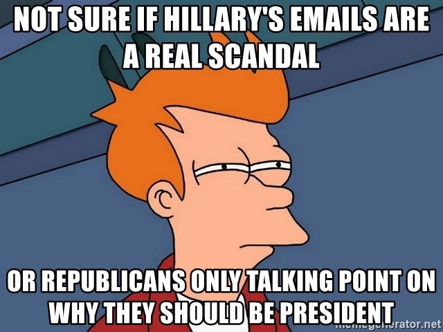 Futurama Fry - not sure if hillary's emails are a real scandal or republicans only talking point on why they should be president