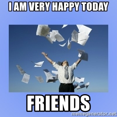 I Am Very Happy Today Friends Throwing Papers Meme Generator