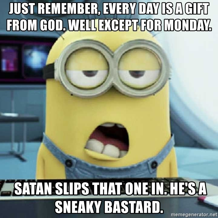 Just Remember Every Day Is A Gift From God Well Except For Monday Satan Slips That One In He S A Sneaky Bastard Bored Minions Meme Generator