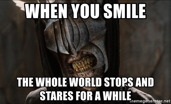 Mouth of Sauron - when you smile the whole world stops and stares for a while