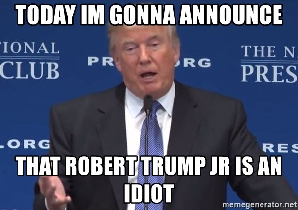 doo doo breath - TODAY IM GONNA ANNOUNCE THAT ROBERT TRUMP JR IS AN IDIOT
