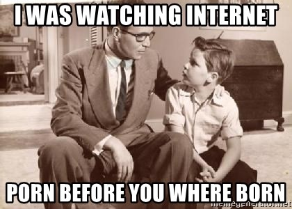 Racist Father - I was watching internet  porn before you where born