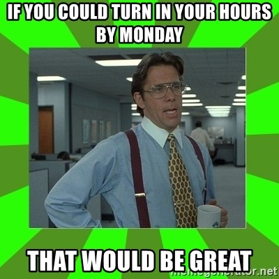 Lumberg - if you could turn in your hours by monday that would be great