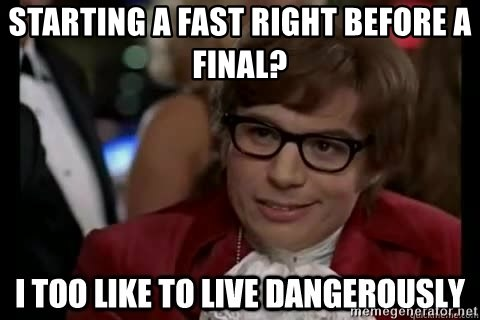 I too like to live dangerously - Starting a fast right before a final?