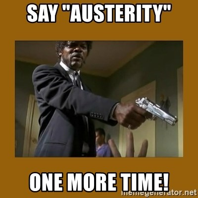 """say what one more time - say """"austerity"""" one more time!"""
