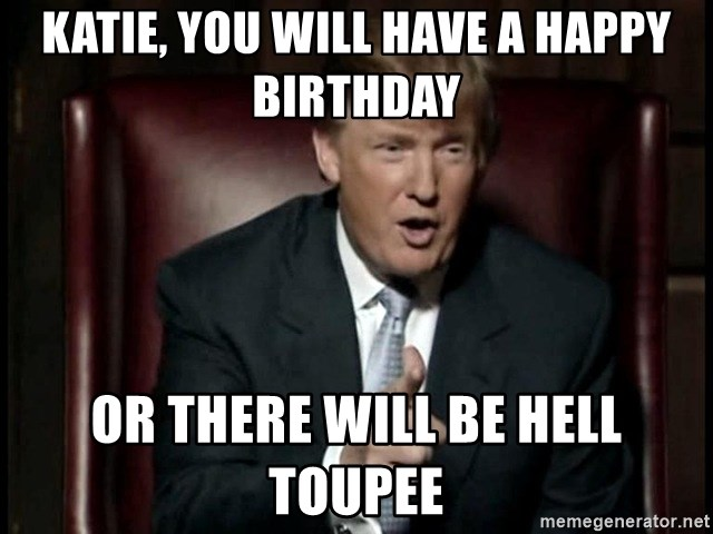 Katie You Will Have A Happy Birthday Or There Will Be Hell Toupee