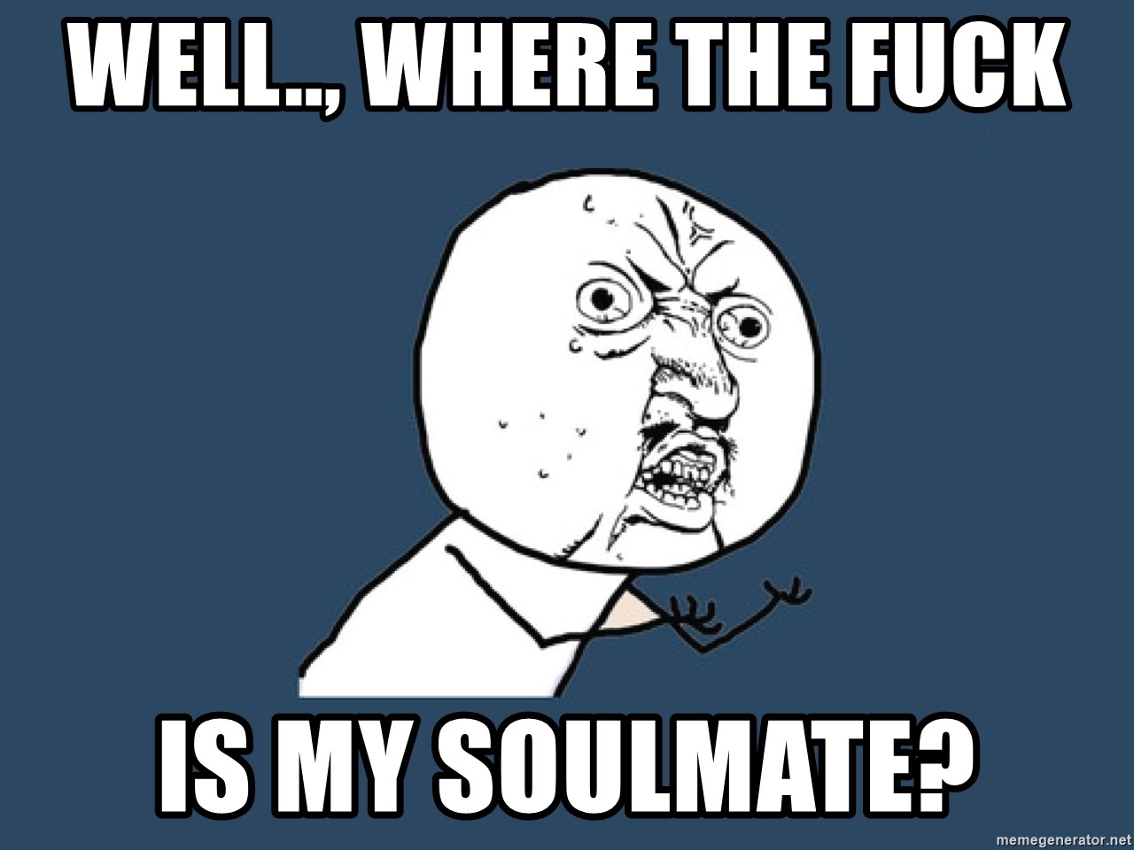 Well  , Where the fuck Is my Soulmate? - Y U No | Meme Generator