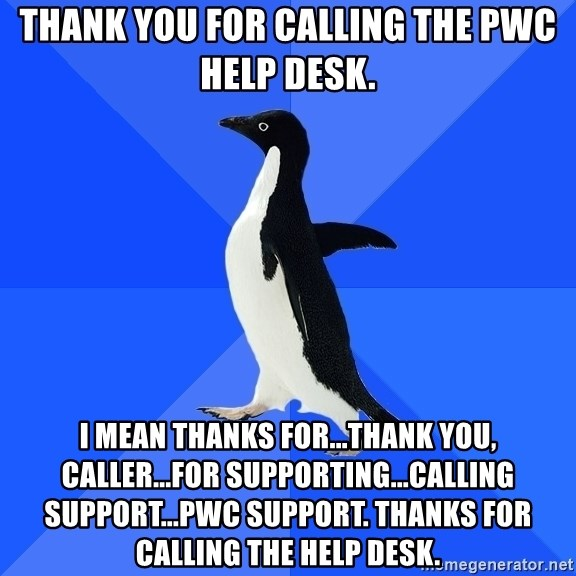 Socially Awkward Penguin   Thank You For Calling The Pwc Help Desk. I Mean  Thanks