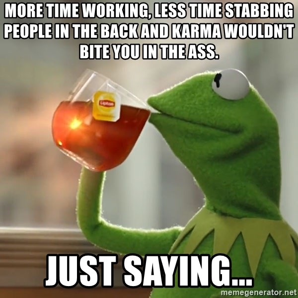 More Time Working Less Time Stabbing People In The Back And Karma