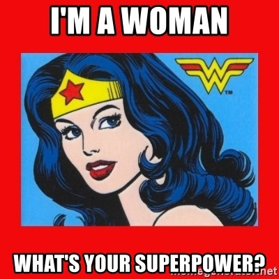 wonder woman - I'm a woman What's your superpower?