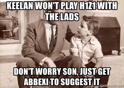 Racist Father - Keelan won't play H1Z1 with the lads Don't worry son, just get Abbexi to suggest it