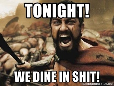 300 - TONIGHT! WE DINE IN SHIT!