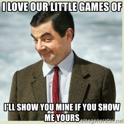 MR bean - I love our little games of I'll show you mine if you show me yours