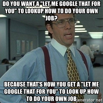 "Yeah that'd be great... - Do you want a ""Let me google that for you"" To lookup how to do your own job? Because that's how you get a ""let me google that for you"" to look up how to do your own job"